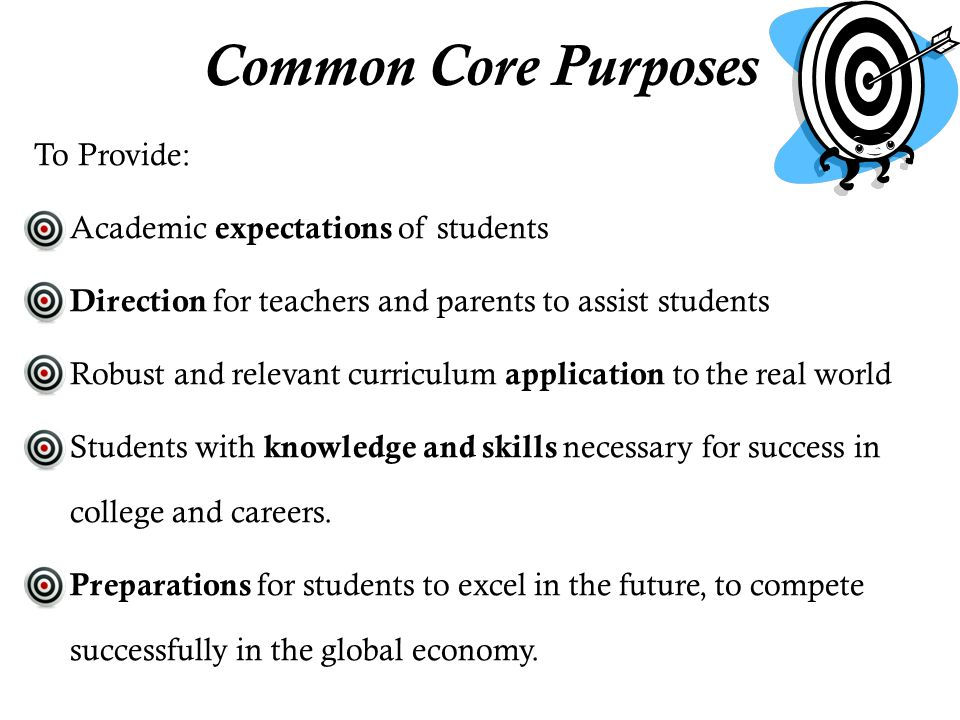 To Provide: o Academic expectations of students o Direction for teachers and parents to assist students o Robust and relevant curriculum application to the real world o Students with knowledge and skills necessary for success in college and careers.