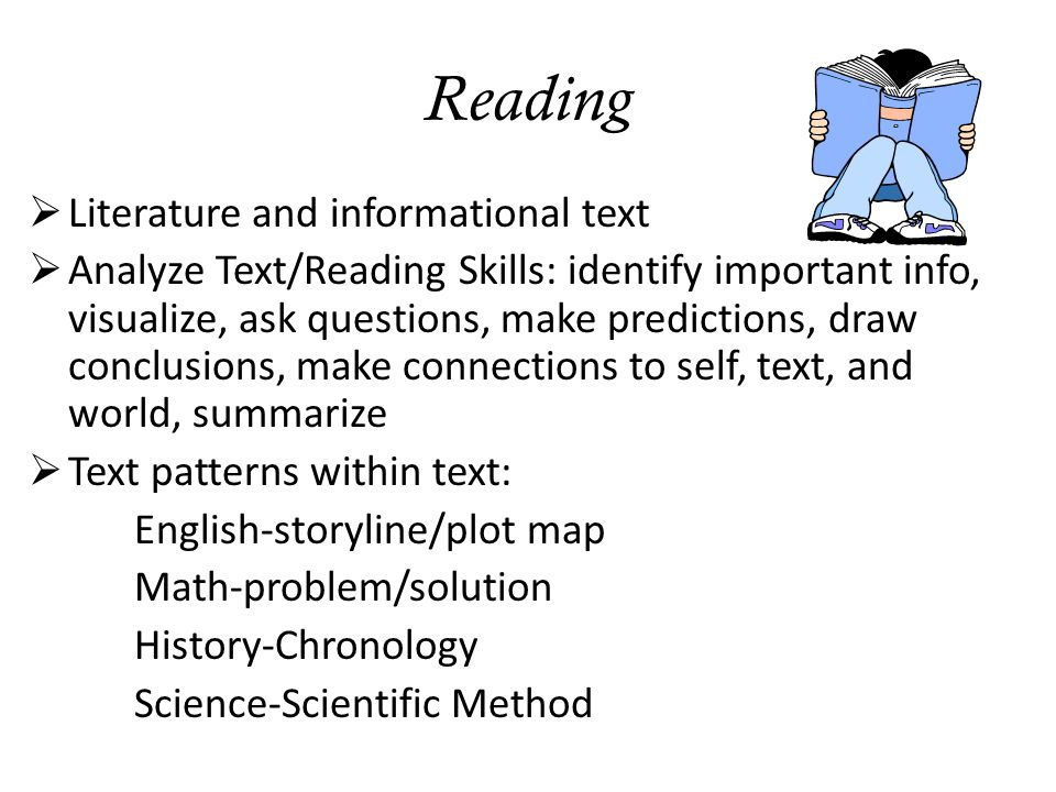 Reading  Literature and informational text  Analyze Text/Reading Skills: identify important info, visualize, ask questions, make predictions, draw conclusions, make connections to self, text, and world, summarize  Text patterns within text: English-storyline/plot map Math-problem/solution History-Chronology Science-Scientific Method