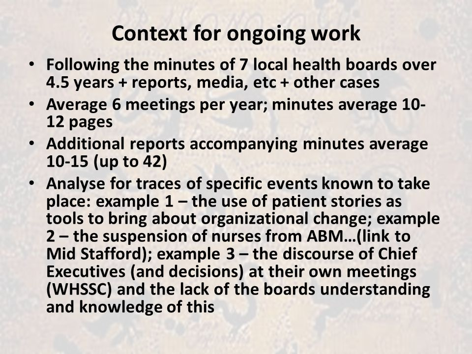 Context for ongoing work Following the minutes of 7 local health boards over 4.5 years + reports, media, etc + other cases Average 6 meetings per year; minutes average 10- 12 pages Additional reports accompanying minutes average 10-15 (up to 42) Analyse for traces of specific events known to take place: example 1 – the use of patient stories as tools to bring about organizational change; example 2 – the suspension of nurses from ABM…(link to Mid Stafford); example 3 – the discourse of Chief Executives (and decisions) at their own meetings (WHSSC) and the lack of the boards understanding and knowledge of this