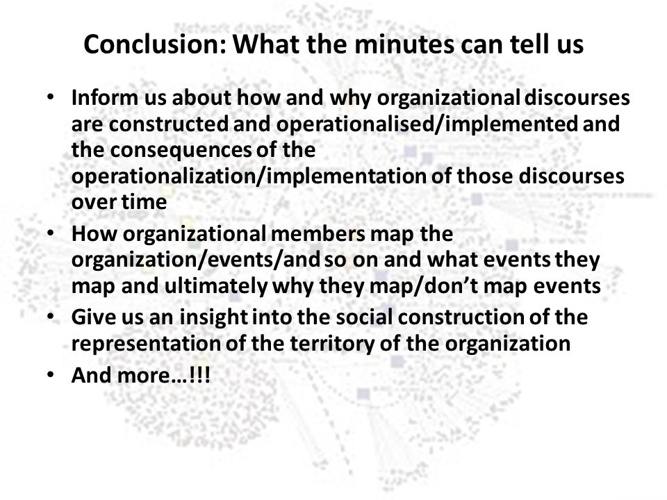 Conclusion: What the minutes can tell us Inform us about how and why organizational discourses are constructed and operationalised/implemented and the