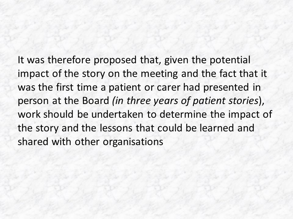 It was therefore proposed that, given the potential impact of the story on the meeting and the fact that it was the first time a patient or carer had presented in person at the Board (in three years of patient stories), work should be undertaken to determine the impact of the story and the lessons that could be learned and shared with other organisations