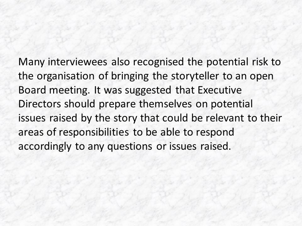 Many interviewees also recognised the potential risk to the organisation of bringing the storyteller to an open Board meeting.