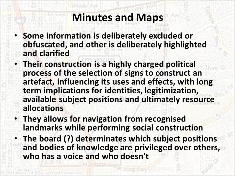 Minutes and Maps Some information is deliberately excluded or obfuscated, and other is deliberately highlighted and clarified Their construction is a