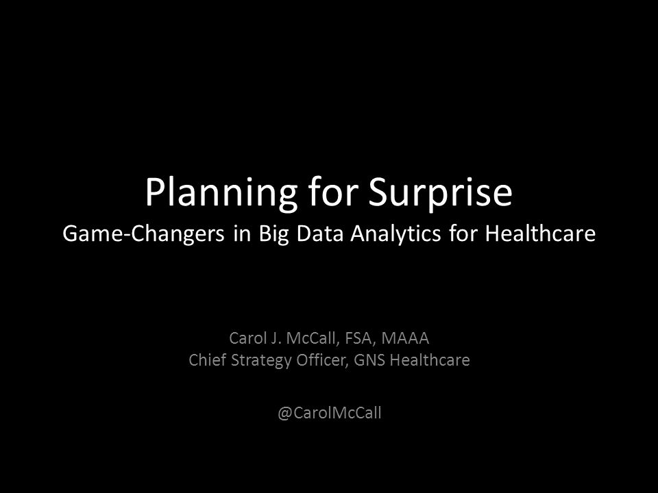Planning for Surprise Game-Changers in Big Data Analytics for Healthcare Carol J. McCall, FSA, MAAA Chief Strategy Officer, GNS Healthcare @CarolMcCal