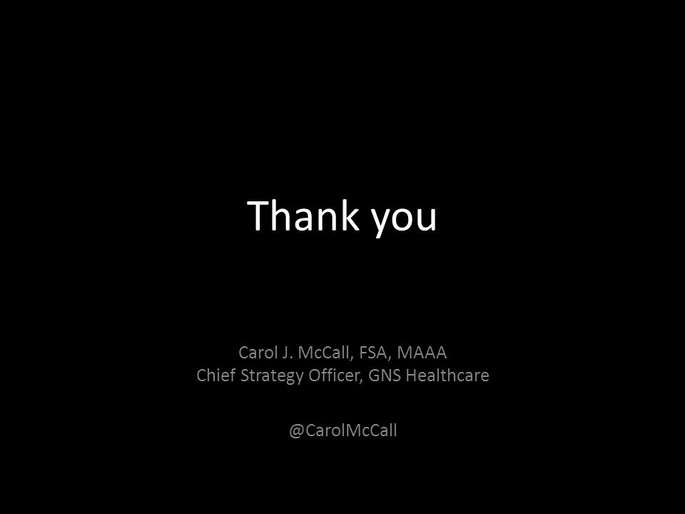 Thank you Carol J. McCall, FSA, MAAA Chief Strategy Officer, GNS Healthcare @CarolMcCall