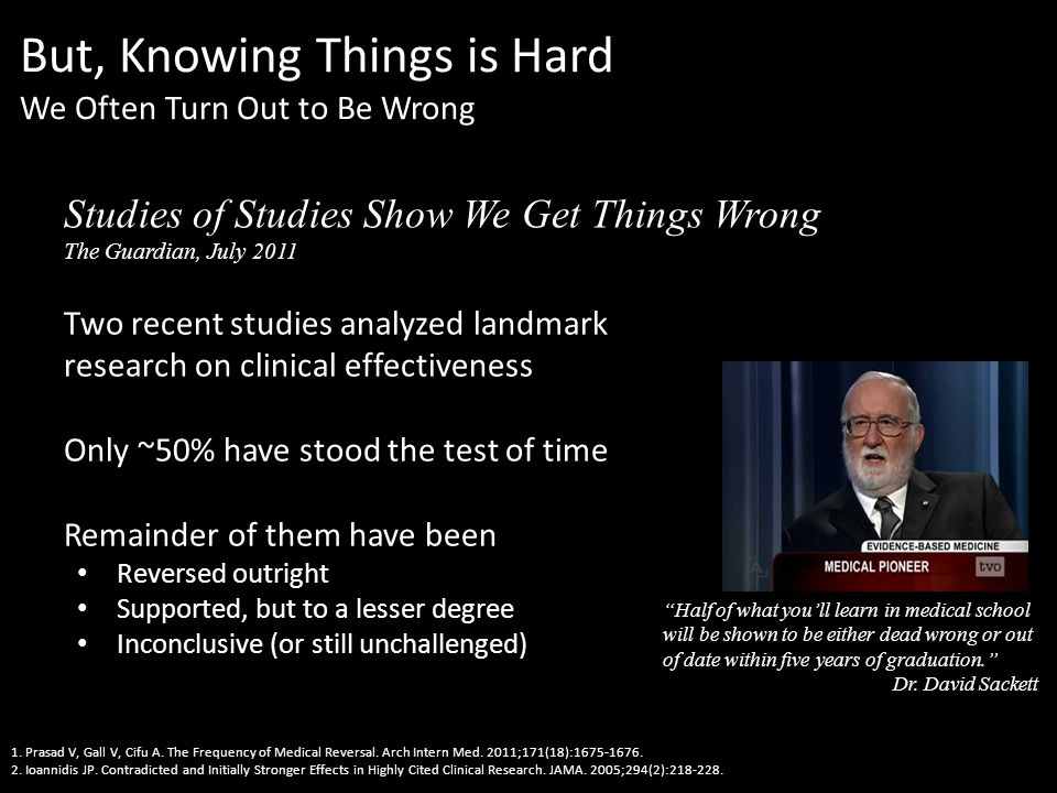 But, Knowing Things is Hard We Often Turn Out to Be Wrong Two recent studies analyzed landmark research on clinical effectiveness Only ~50% have stood the test of time Remainder of them have been Reversed outright Supported, but to a lesser degree Inconclusive (or still unchallenged) 1.