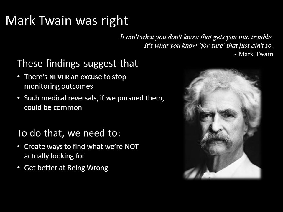 These findings suggest that There s NEVER an excuse to stop monitoring outcomes Such medical reversals, if we pursued them, could be common To do that, we need to: Create ways to find what we're NOT actually looking for Get better at Being Wrong Mark Twain was right It ain t what you don t know that gets you into trouble.