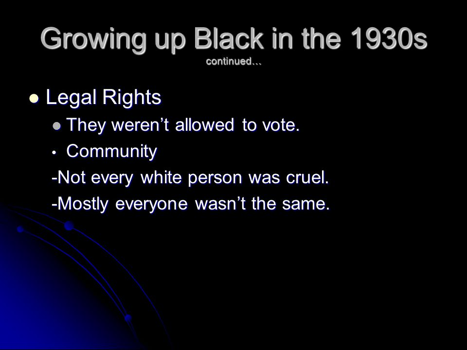 Growing up Black in the 1930s continued… Legal Rights Legal Rights They weren't allowed to vote.