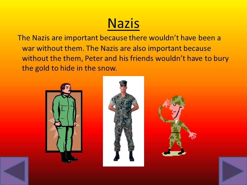 Nazis The Nazis are important because there wouldn't have been a war without them.