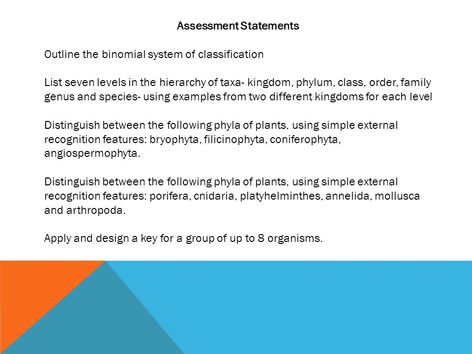Assessment Statements Outline the binomial system of classification List seven levels in the hierarchy of taxa- kingdom, phylum, class, order, family