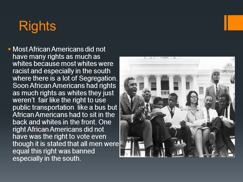 Rights  Most African Americans did not have many rights as much as whites because most whites were racist and especially in the south where there is a lot of Segregation.