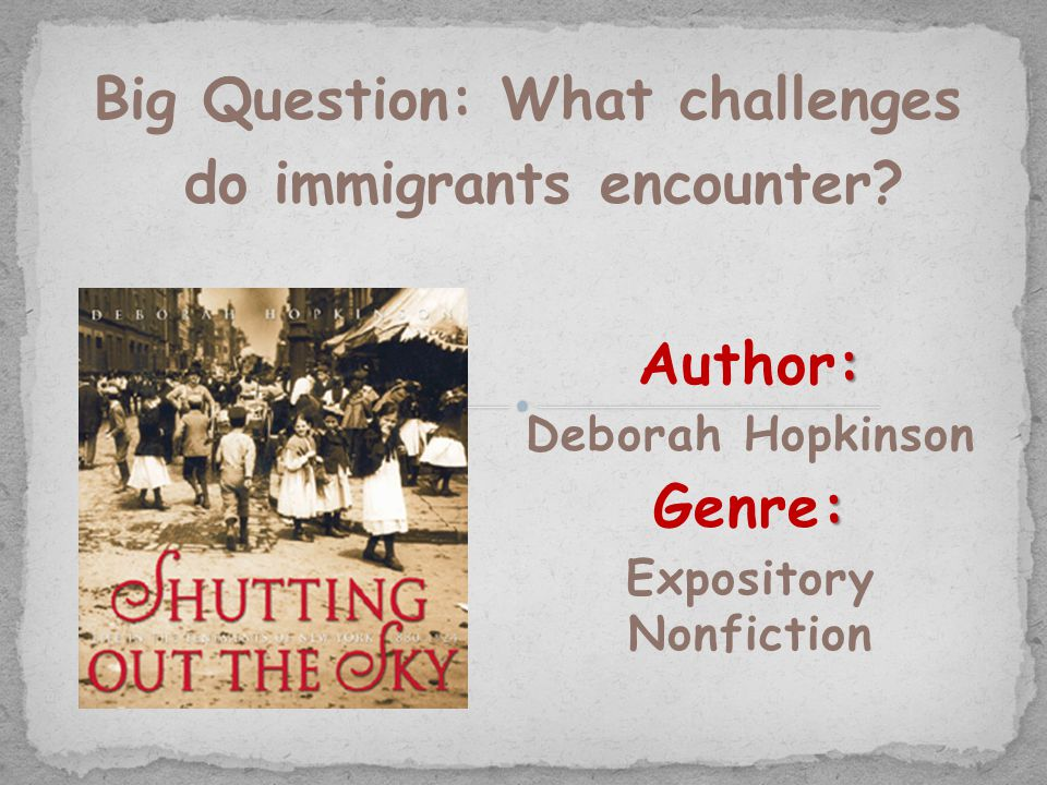 : Author: Deborah Hopkinson : Genre: Expository Nonfiction Big Question: What challenges do immigrants encounter