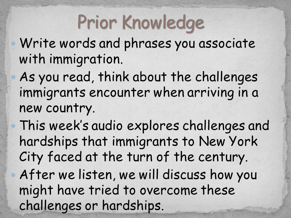Write words and phrases you associate with immigration. As you read, think about the challenges immigrants encounter when arriving in a new country. T