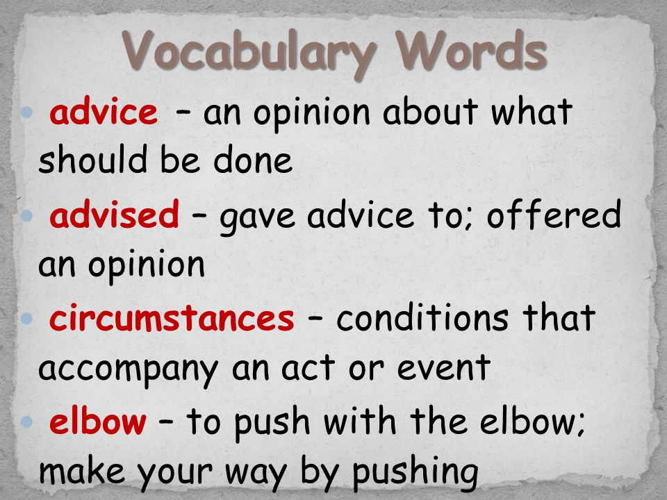 advice – an opinion about what should be done advised – gave advice to; offered an opinion circumstances – conditions that accompany an act or event elbow – to push with the elbow; make your way by pushing