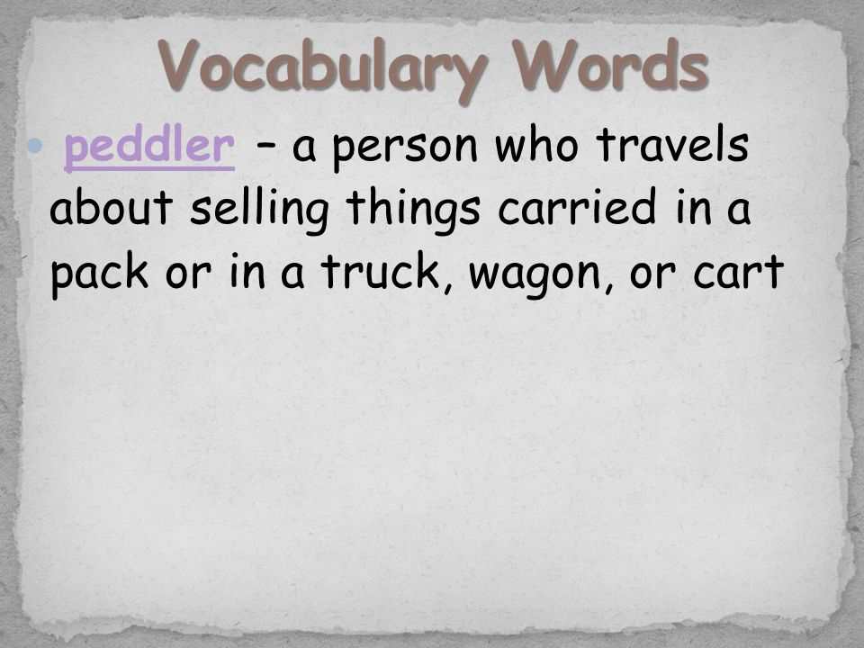 peddler – a person who travels about selling things carried in a pack or in a truck, wagon, or cartpeddler