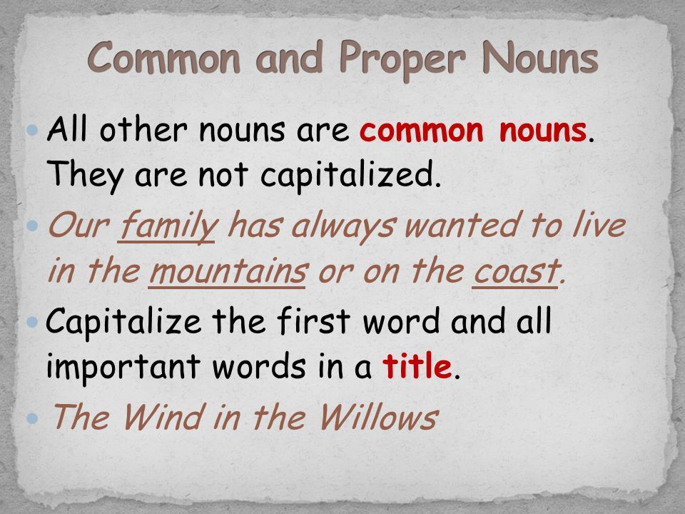All other nouns are common nouns. They are not capitalized. Our family has always wanted to live in the mountains or on the coast. Capitalize the firs