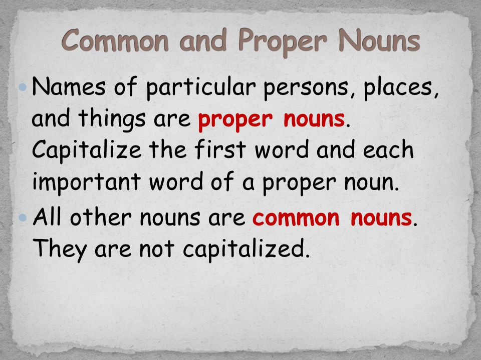 Names of particular persons, places, and things are proper nouns. Capitalize the first word and each important word of a proper noun. All other nouns