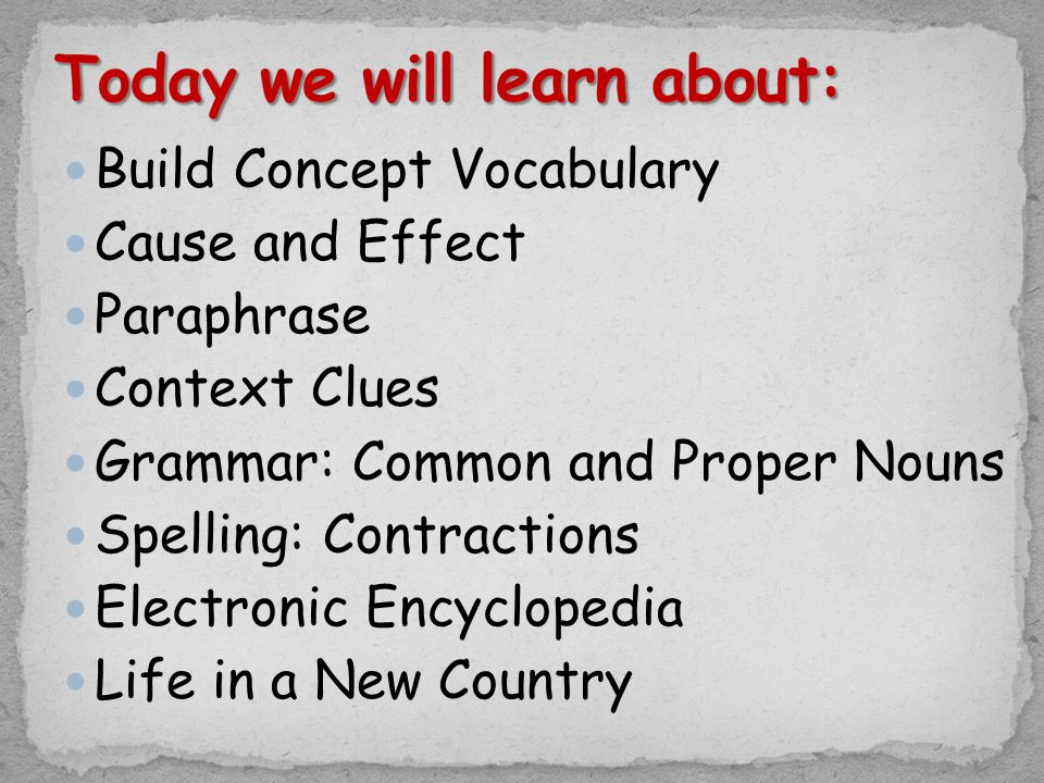 Build Concept Vocabulary Cause and Effect Paraphrase Context Clues Grammar: Common and Proper Nouns Spelling: Contractions Electronic Encyclopedia Lif
