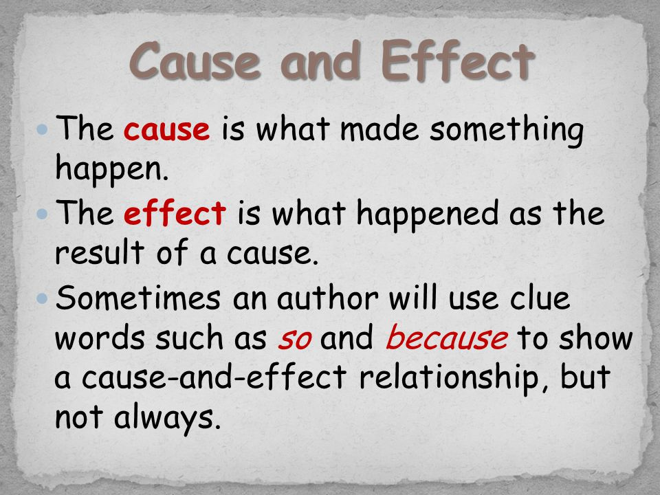 The cause is what made something happen. The effect is what happened as the result of a cause. Sometimes an author will use clue words such as so and