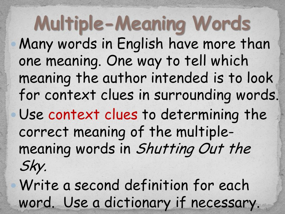 Many words in English have more than one meaning. One way to tell which meaning the author intended is to look for context clues in surrounding words.