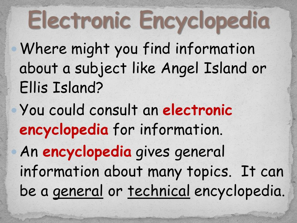 Where might you find information about a subject like Angel Island or Ellis Island? You could consult an electronic encyclopedia for information. An e