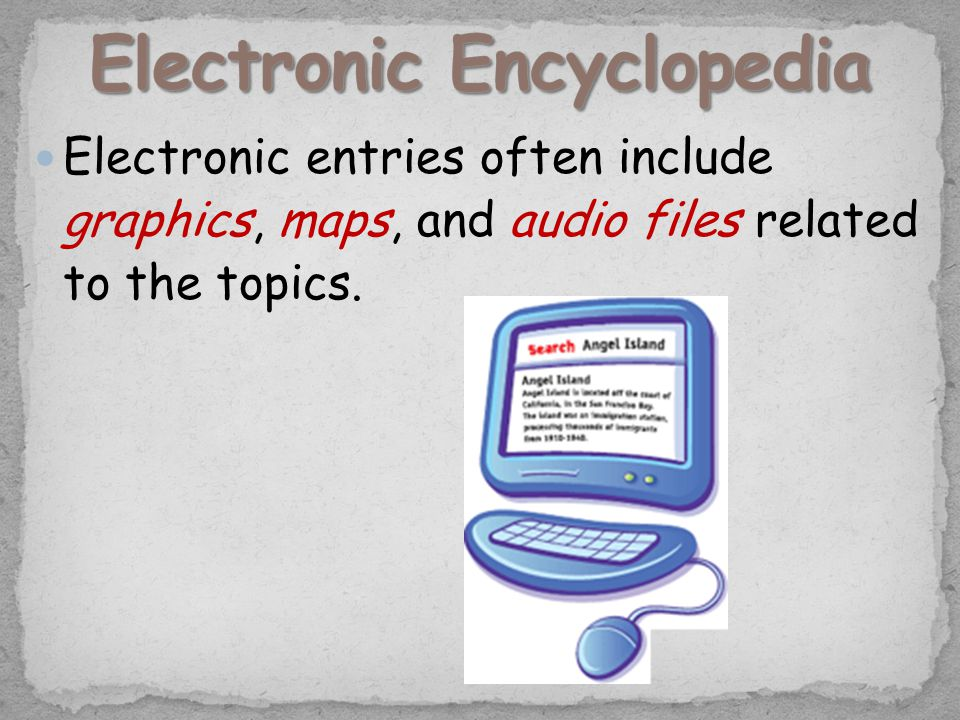 Electronic entries often include graphics, maps, and audio files related to the topics.
