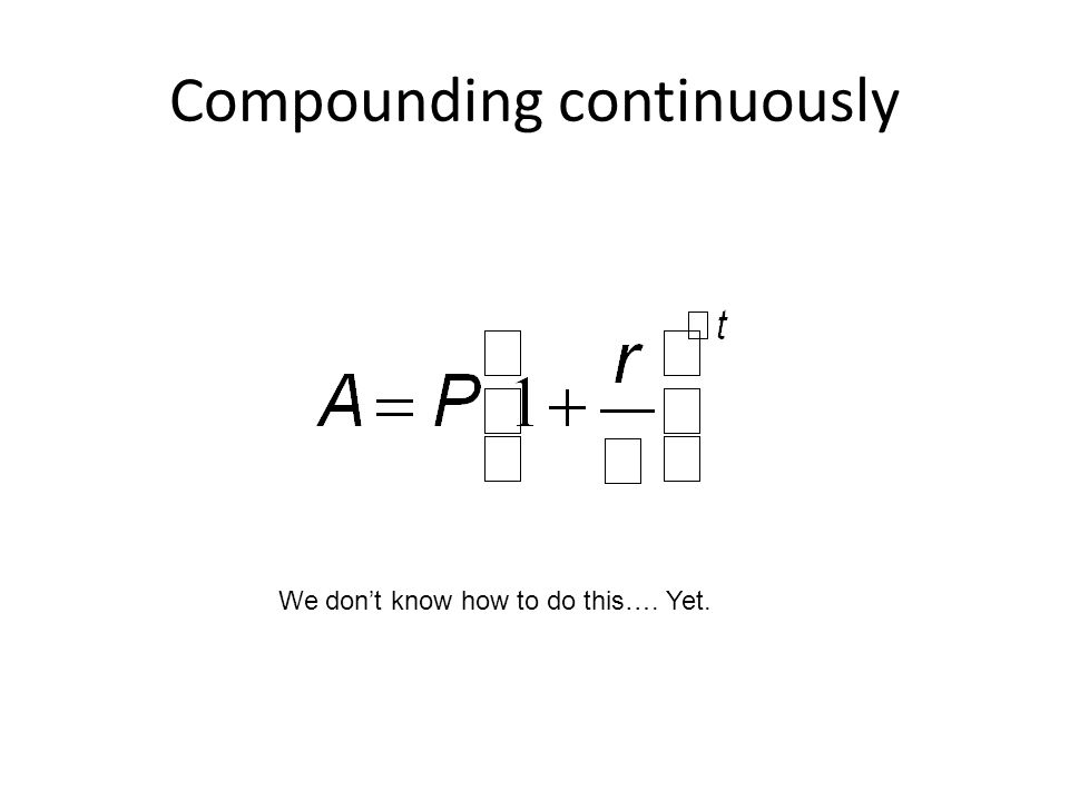 Compounding continuously We don't know how to do this…. Yet.