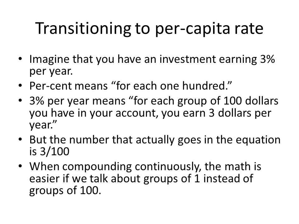 Transitioning to per-capita rate Imagine that you have an investment earning 3% per year.