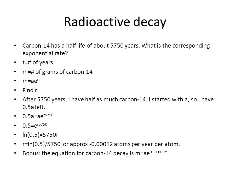 Radioactive decay Carbon-14 has a half life of about 5750 years.