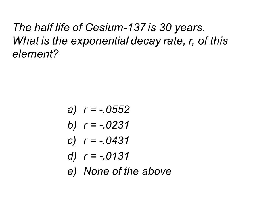The half life of Cesium-137 is 30 years. What is the exponential decay rate, r, of this element.