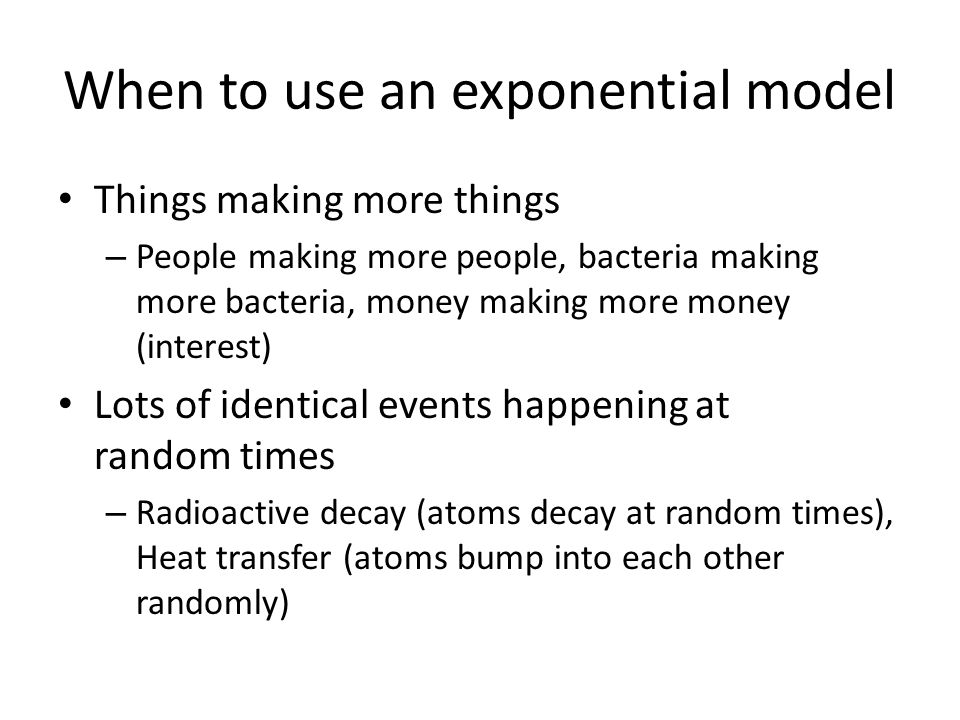 When to use an exponential model Things making more things – People making more people, bacteria making more bacteria, money making more money (interest) Lots of identical events happening at random times – Radioactive decay (atoms decay at random times), Heat transfer (atoms bump into each other randomly)