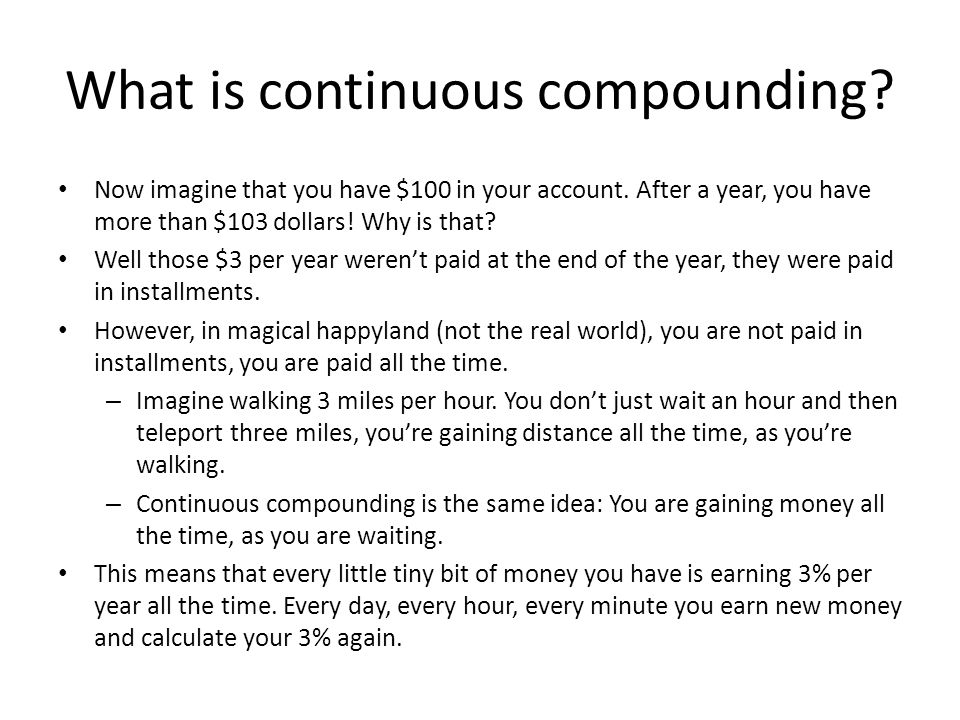 What is continuous compounding. Now imagine that you have $100 in your account.