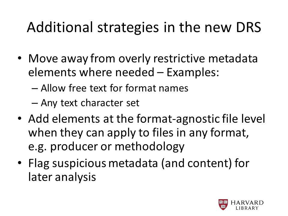 Additional strategies in the new DRS Move away from overly restrictive metadata elements where needed – Examples: – Allow free text for format names – Any text character set Add elements at the format-agnostic file level when they can apply to files in any format, e.g.