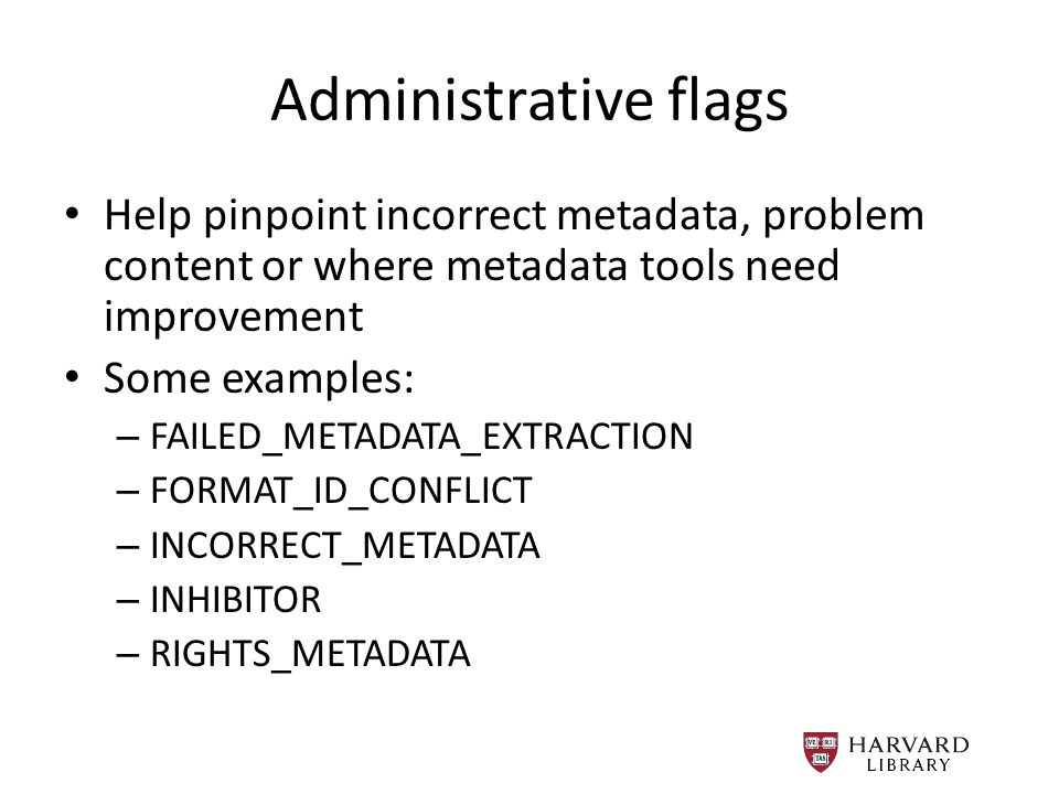 Administrative flags Help pinpoint incorrect metadata, problem content or where metadata tools need improvement Some examples: – FAILED_METADATA_EXTRACTION – FORMAT_ID_CONFLICT – INCORRECT_METADATA – INHIBITOR – RIGHTS_METADATA