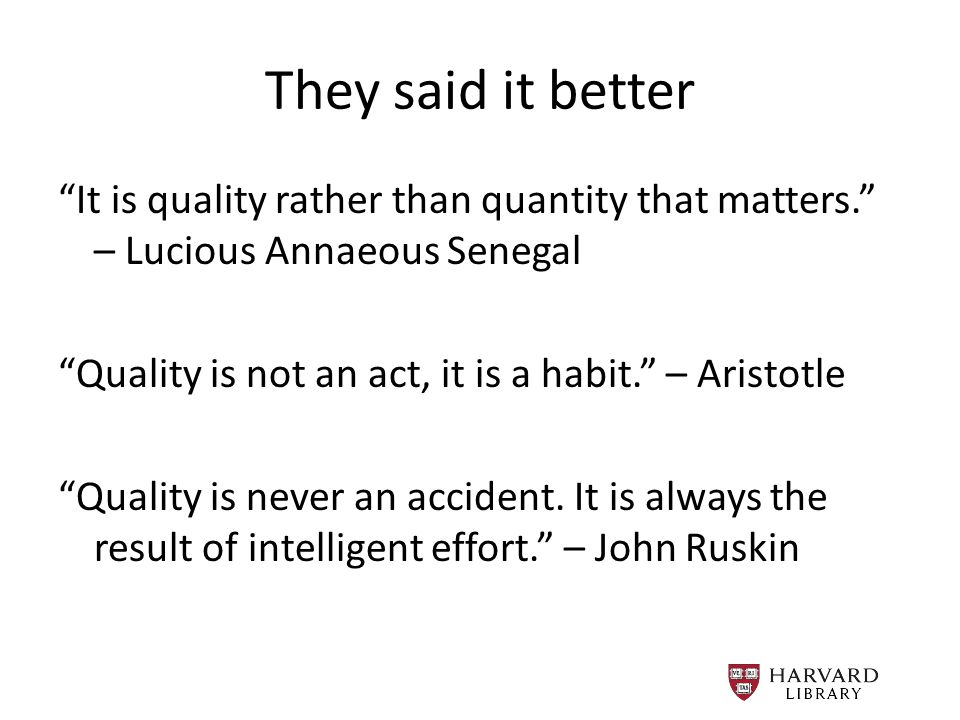 They said it better It is quality rather than quantity that matters. – Lucious Annaeous Senegal Quality is not an act, it is a habit. – Aristotle Quality is never an accident.