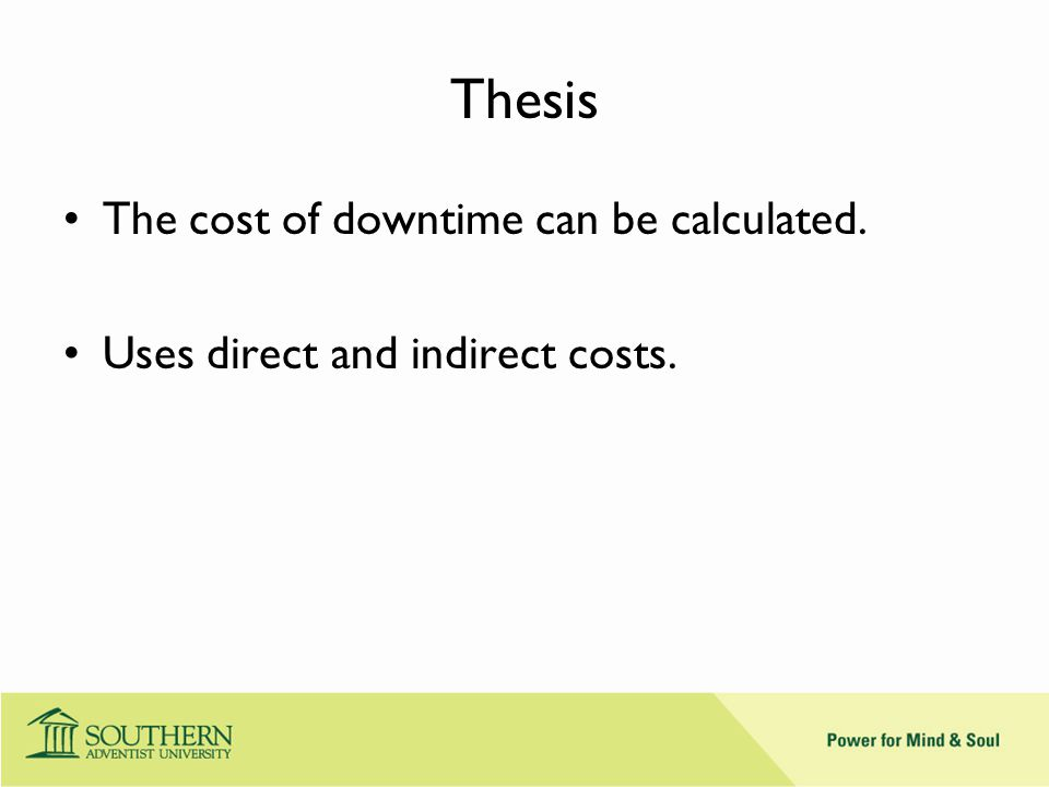 Thesis The cost of downtime can be calculated. Uses direct and indirect costs.
