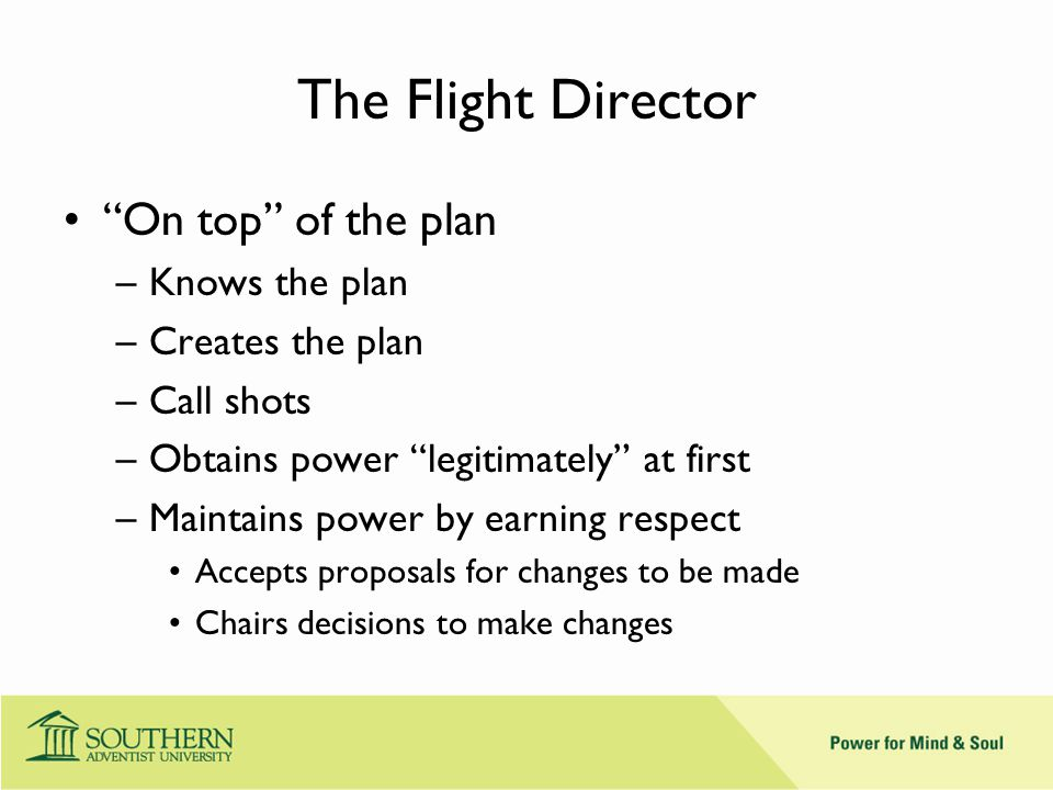 The Flight Director On top of the plan –Knows the plan –Creates the plan –Call shots –Obtains power legitimately at first –Maintains power by earning respect Accepts proposals for changes to be made Chairs decisions to make changes