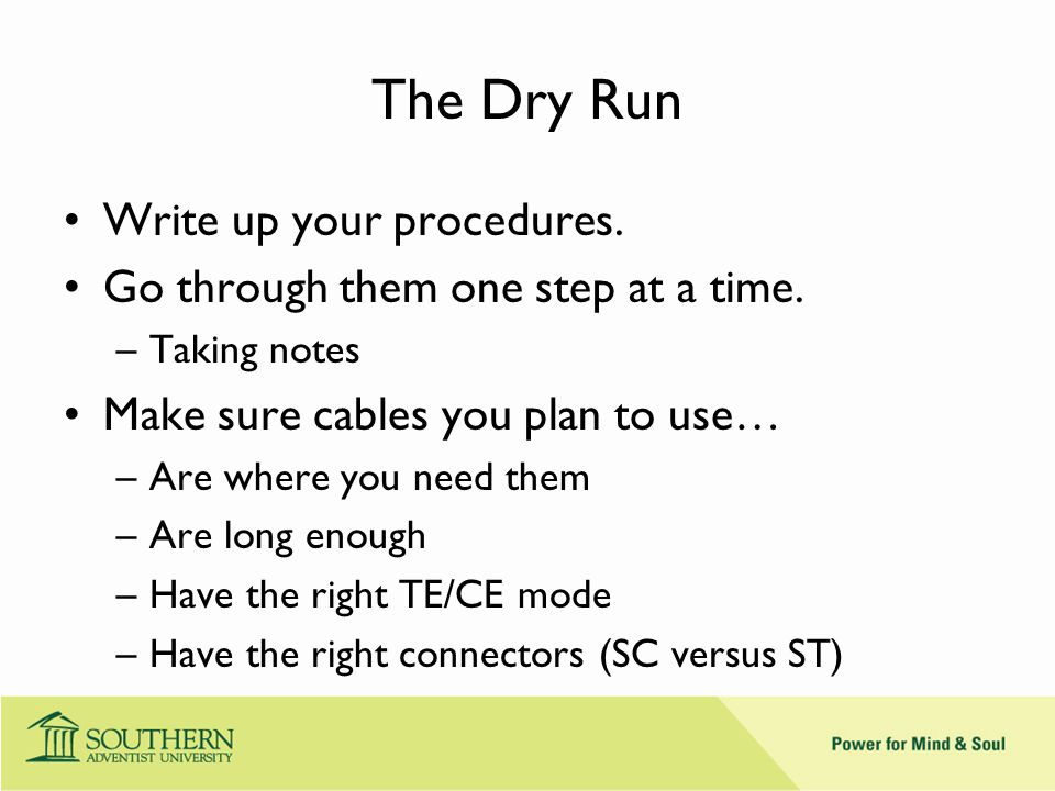 The Dry Run Write up your procedures. Go through them one step at a time.