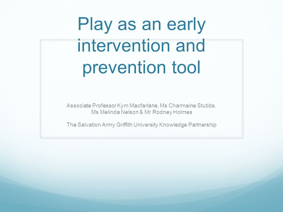 Play as an early intervention and prevention tool Associate Professor Kym Macfarlane, Ms Charmaine Stubbs, Ms Melinda Nelson & Mr Rodney Holmes The Sa