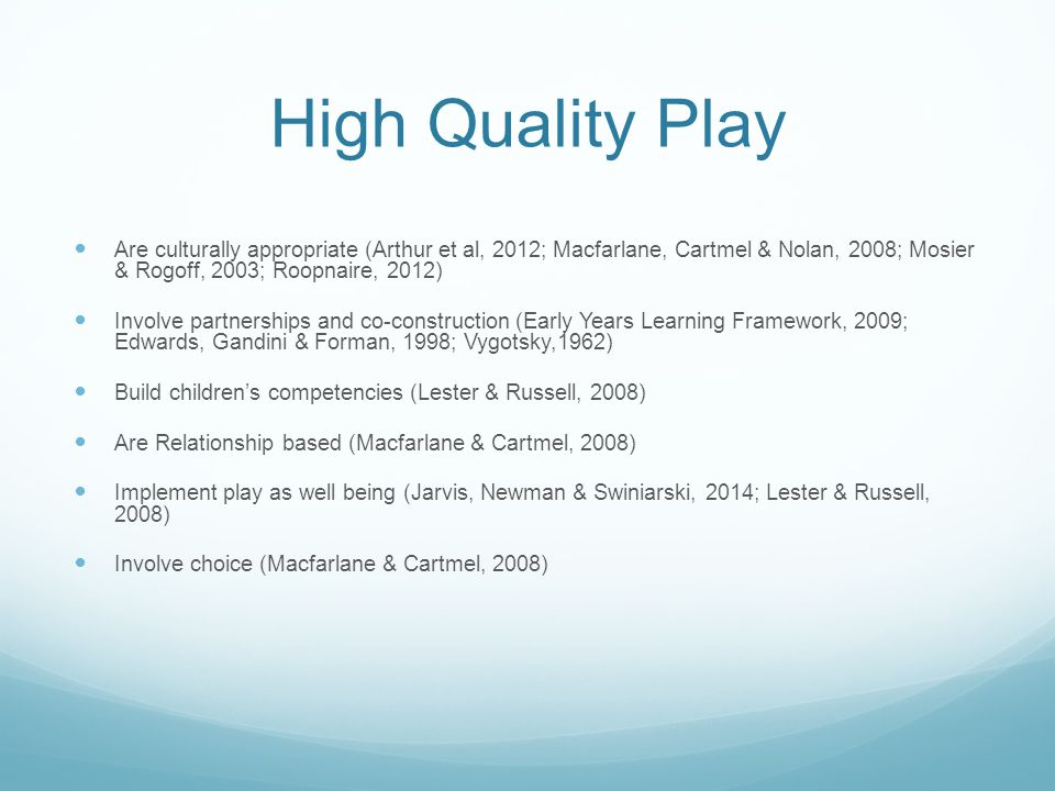 High Quality Play Are culturally appropriate (Arthur et al, 2012; Macfarlane, Cartmel & Nolan, 2008; Mosier & Rogoff, 2003; Roopnaire, 2012) Involve partnerships and co-construction (Early Years Learning Framework, 2009; Edwards, Gandini & Forman, 1998; Vygotsky,1962) Build children's competencies (Lester & Russell, 2008) Are Relationship based (Macfarlane & Cartmel, 2008) Implement play as well being (Jarvis, Newman & Swiniarski, 2014; Lester & Russell, 2008) Involve choice (Macfarlane & Cartmel, 2008)