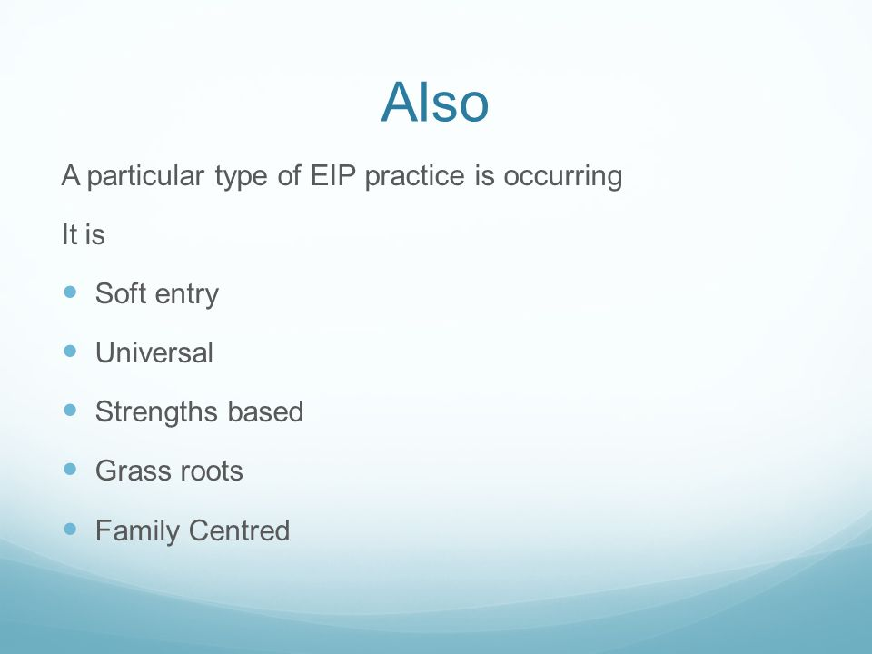 Also A particular type of EIP practice is occurring It is Soft entry Universal Strengths based Grass roots Family Centred