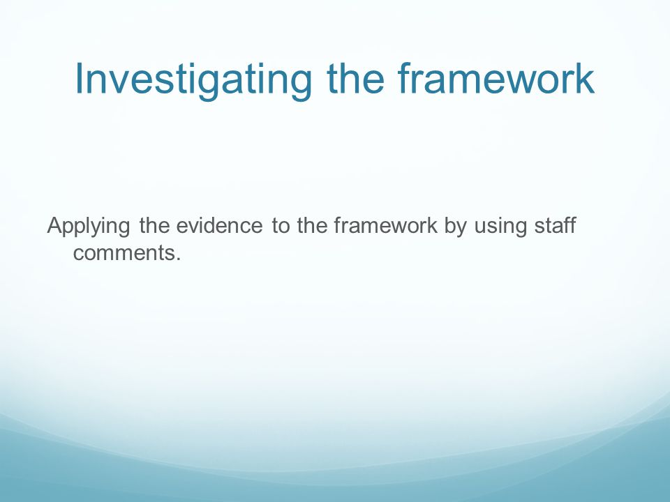 Investigating the framework Applying the evidence to the framework by using staff comments.