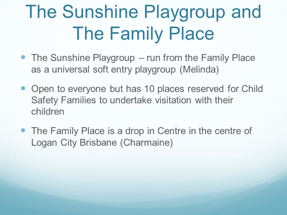 The Sunshine Playgroup and The Family Place The Sunshine Playgroup – run from the Family Place as a universal soft entry playgroup (Melinda) Open to e