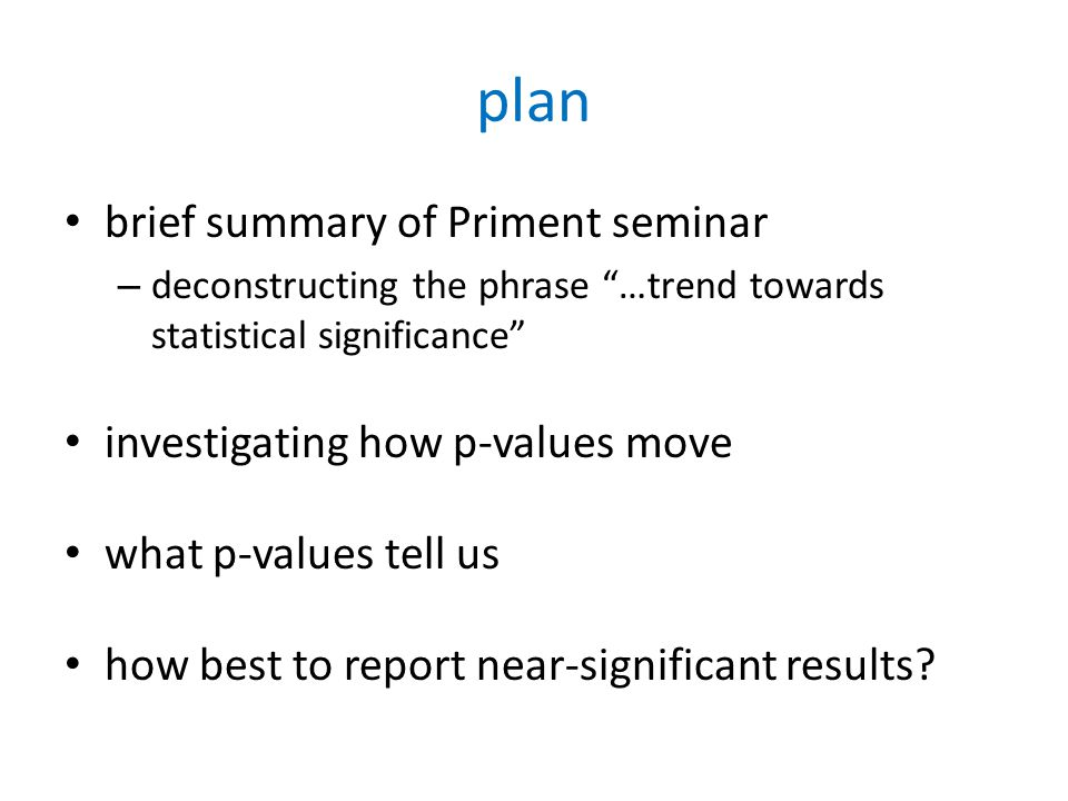 plan brief summary of Priment seminar – deconstructing the phrase …trend towards statistical significance investigating how p-values move what p-values tell us how best to report near-significant results