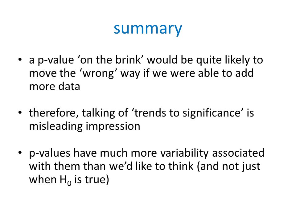 summary a p-value 'on the brink' would be quite likely to move the 'wrong' way if we were able to add more data therefore, talking of 'trends to significance' is misleading impression p-values have much more variability associated with them than we'd like to think (and not just when H 0 is true)