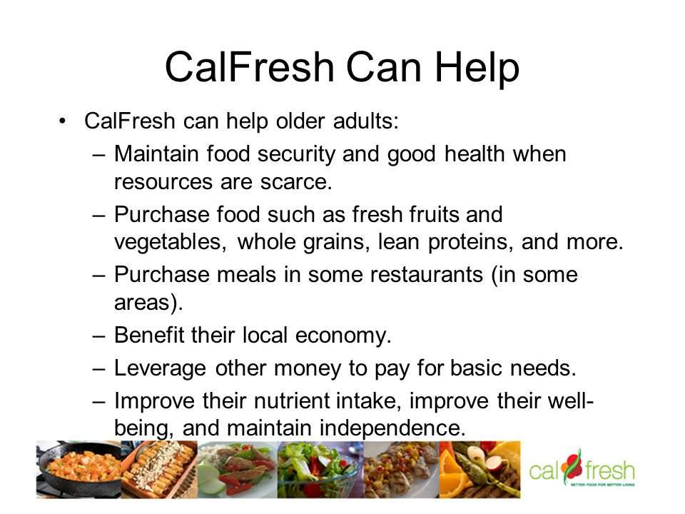 CalFresh Can Help CalFresh can help older adults: –Maintain food security and good health when resources are scarce.