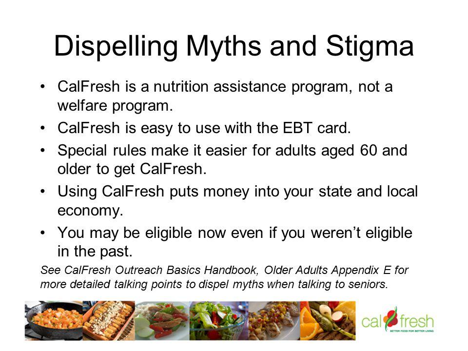 Dispelling Myths and Stigma CalFresh is a nutrition assistance program, not a welfare program.