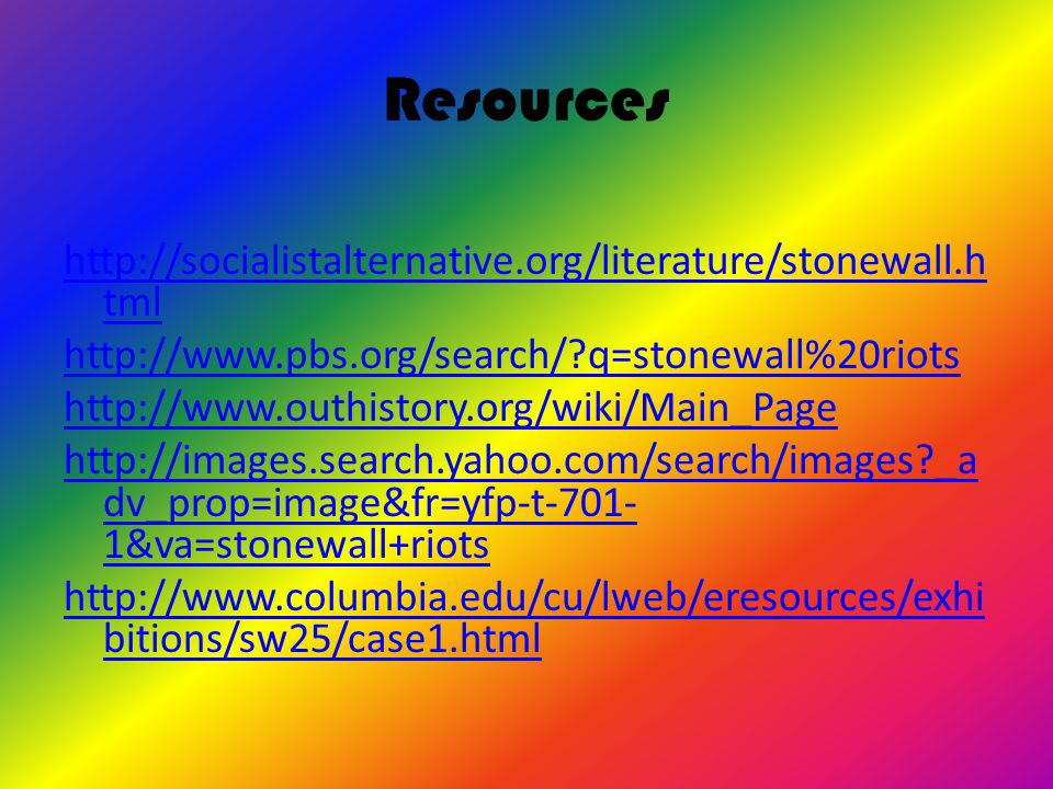 Resources http://socialistalternative.org/literature/stonewall.h tml http://www.pbs.org/search/ q=stonewall%20riots http://www.outhistory.org/wiki/Main_Page http://images.search.yahoo.com/search/images _a dv_prop=image&fr=yfp-t-701- 1&va=stonewall+riots http://www.columbia.edu/cu/lweb/eresources/exhi bitions/sw25/case1.html