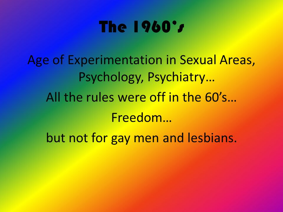 The 1960's & Homosexuality  In most cities, it was illegal to be a homosexual.