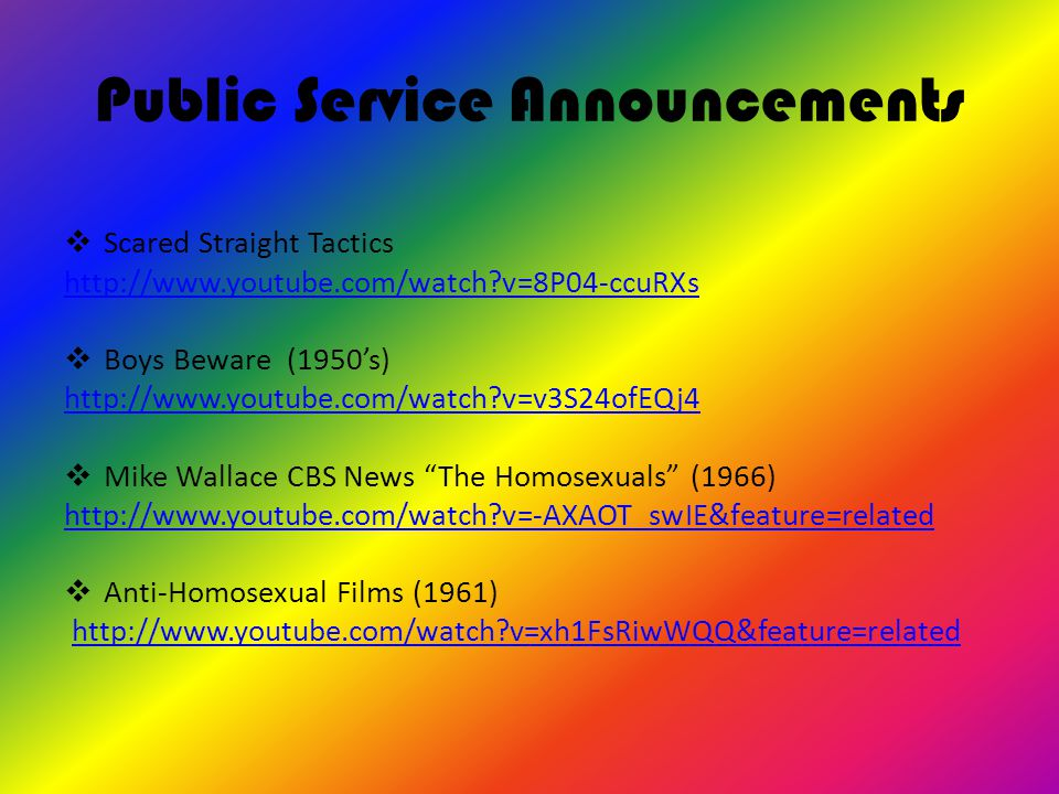 Public Service Announcements  Scared Straight Tactics http://www.youtube.com/watch v=8P04-ccuRXs  Boys Beware (1950's) http://www.youtube.com/watch v=v3S24ofEQj4  Mike Wallace CBS News The Homosexuals (1966) http://www.youtube.com/watch v=-AXAOT_swIE&feature=related  Anti-Homosexual Films (1961) http://www.youtube.com/watch v=xh1FsRiwWQQ&feature=related